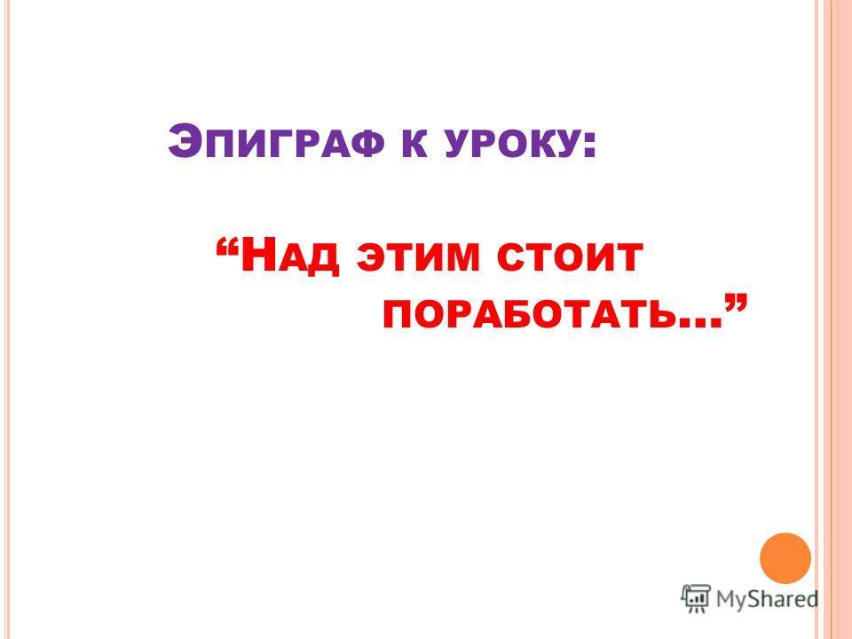 Э ПИГРАФ К УРОКУ : Н АД ЭТИМ СТОИТ ПОРАБОТАТЬ …