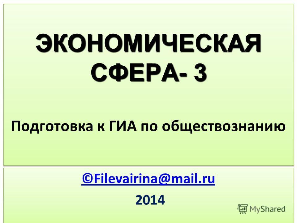ЭКОНОМИЧЕСКАЯ СФЕРА- 3 ЭКОНОМИЧЕСКАЯ СФЕРА- 3 Подготовка к ГИА по обществознанию ©Filevairina@mail.ru 2014 ©Filevairina@mail.ru 2014