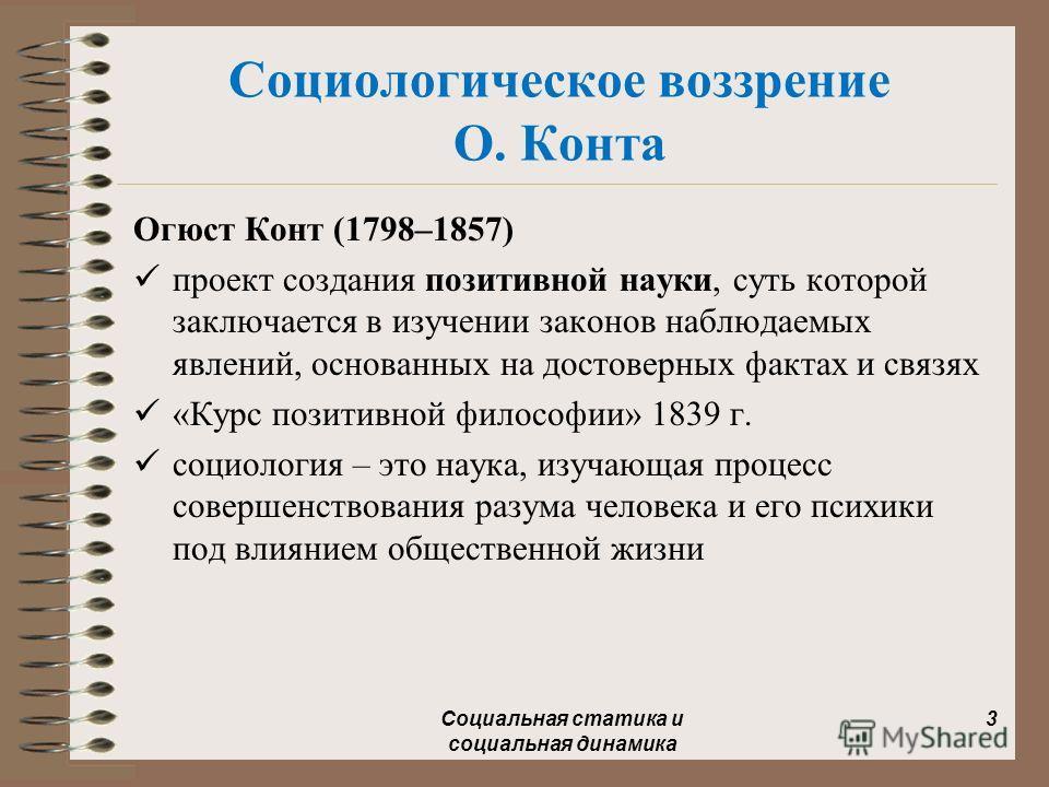Социологическое воззрение О. Конта Огюст Конт (1798–1857) проект создания позитивной науки, суть которой заключается в изучении законов наблюдаемых явлений, основанных на достоверных фактах и связях «Курс позитивной философии» 1839 г. социология – эт