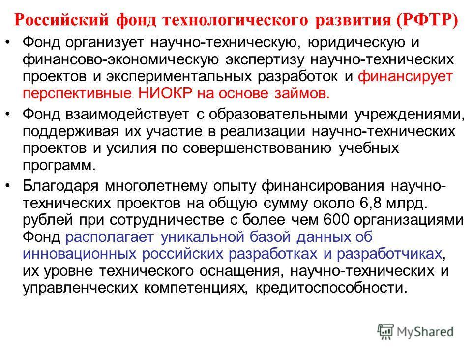Российский фонд технологического развития (РФТР) Фонд организует научно-техническую, юридическую и финансово-экономическую экспертизу научно-технических проектов и экспериментальных разработок и финансирует перспективные НИОКР на основе займов. Фонд