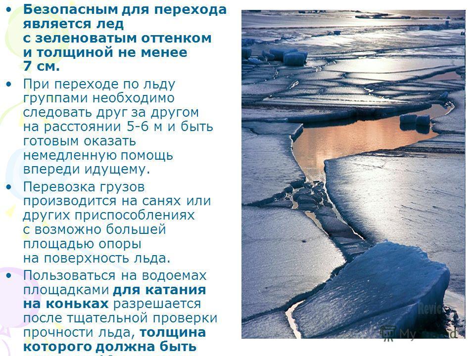 Безопасным для перехода является лед с зеленоватым оттенком и толщиной не менее 7 см. При переходе по льду группами необходимо следовать друг за другом на расстоянии 5-6 м и быть готовым оказать немедленную помощь впереди идущему. Перевозка грузов пр