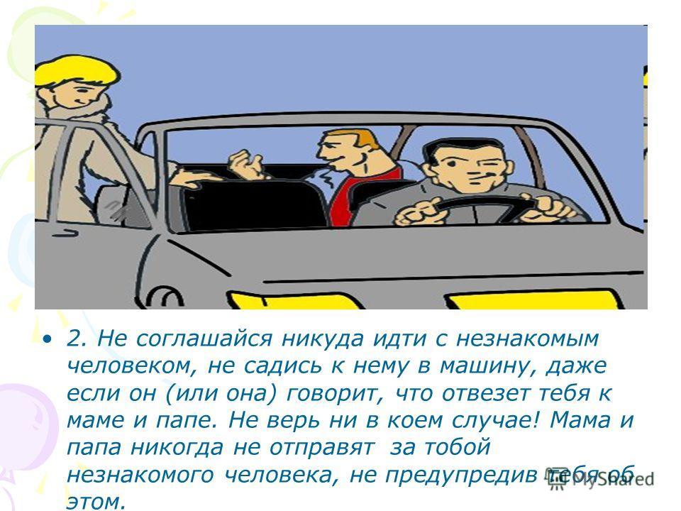 2. Не соглашайся никуда идти с незнакомым человеком, не садись к нему в машину, даже если он (или она) говорит, что отвезет тебя к маме и папе. Не верь ни в коем случае! Мама и папа никогда не отправят за тобой незнакомого человека, не предупредив те
