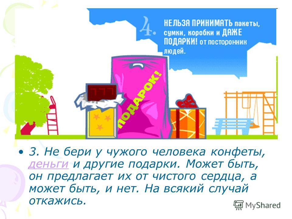 3. Не бери у чужого человека конфеты, деньги и другие подарки. Может быть, он предлагает их от чистого сердца, а может быть, и нет. На всякий случай откажись.