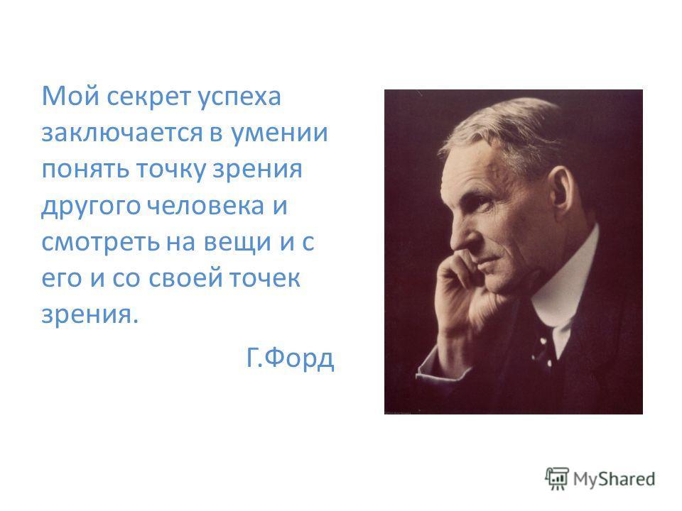 Мой секрет успеха заключается в умении понять точку зрения другого человека и смотреть на вещи и с его и со своей точек зрения. Г.Форд