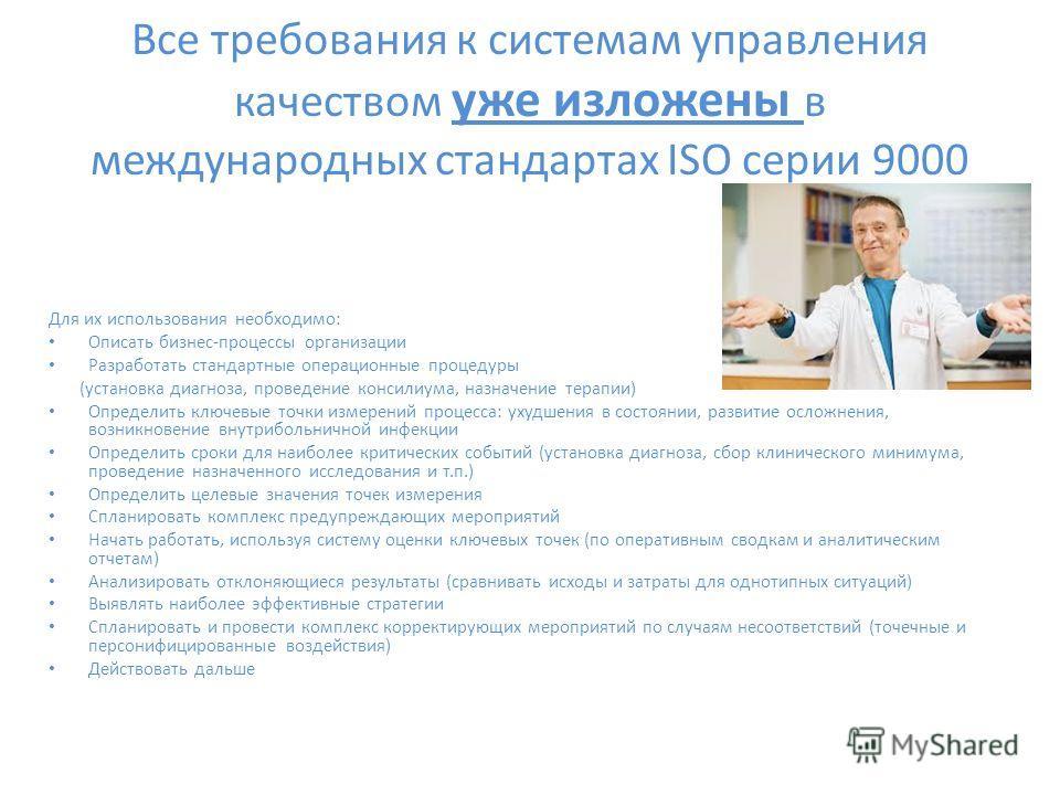 Все требования к системам управления качеством уже изложены в международных стандартах ISO серии 9000 Для их использования необходимо: Описать бизнес-процессы организации Разработать стандартные операционные процедуры (установка диагноза, проведение