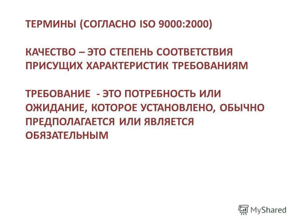 ТЕРМИНЫ (СОГЛАСНО ISO 9000:2000) КАЧЕСТВО – ЭТО СТЕПЕНЬ СООТВЕТСТВИЯ ПРИСУЩИХ ХАРАКТЕРИСТИК ТРЕБОВАНИЯМ ТРЕБОВАНИЕ - ЭТО ПОТРЕБНОСТЬ ИЛИ ОЖИДАНИЕ, КОТОРОЕ УСТАНОВЛЕНО, ОБЫЧНО ПРЕДПОЛАГАЕТСЯ ИЛИ ЯВЛЯЕТСЯ ОБЯЗАТЕЛЬНЫМ
