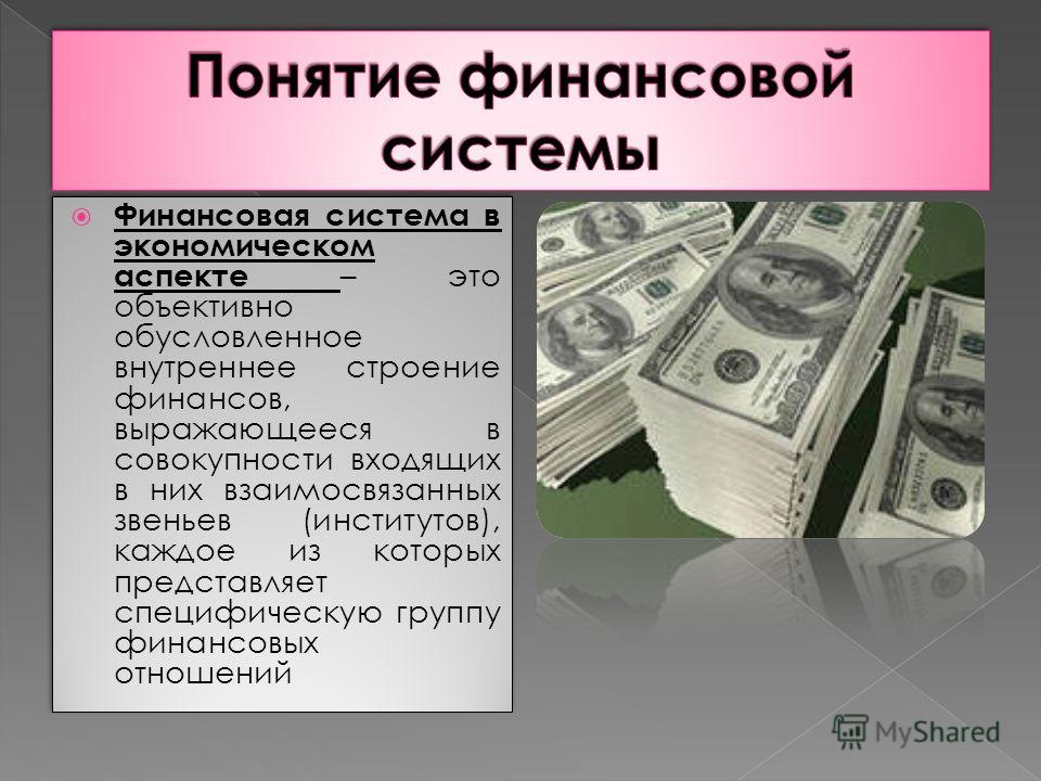 Финансовая система в экономическом аспекте – это объективно обусловленное внутреннее строение финансов, выражающееся в совокупности входящих в них взаимосвязанных звеньев (институтов), каждое из которых представляет специфическую группу финансовых от