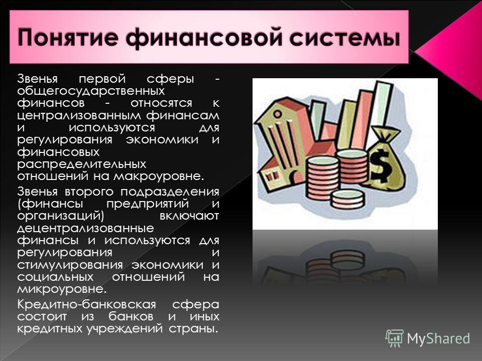 Звенья первой сферы - общегосударственных финансов - относятся к централизованным финансам и используются для регулирования экономики и финансовых распределительных отношений на макроуровне. Звенья второго подразделения (финансы предприятий и организ