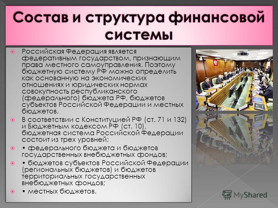 Российская Федерация является федеративным государством, признающим права местного самоуправления. Поэтому бюджетную систему РФ можно определить как основанную на экономических отношениях и юридических нормах совокупность республиканского (федерально