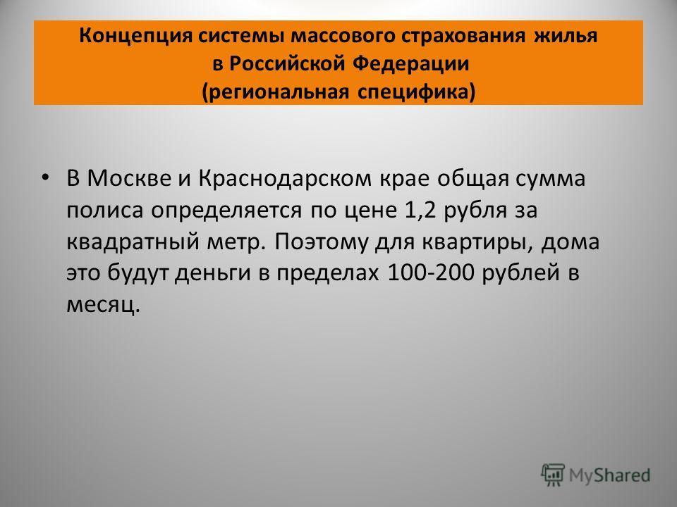 Концепция системы массового страхования жилья в Российской Федерации (региональная специфика) В Москве и Краснодарском крае общая сумма полиса определяется по цене 1,2 рубля за квадратный метр. Поэтому для квартиры, дома это будут деньги в пределах 1