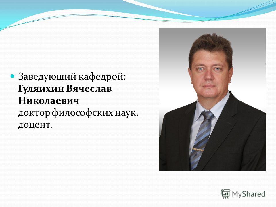 Заведующий кафедрой: Гуляихин Вячеслав Николаевич доктор философских наук, доцент.