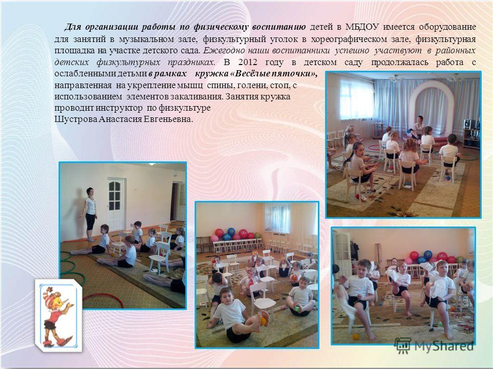 Для организации работы по физическому воспитанию детей в МБДОУ имеется оборудование для занятий в музыкальном зале, физкультурный уголок в хореографическом зале, физкультурная площадка на участке детского сада. Ежегодно наши воспитанники успешно учас
