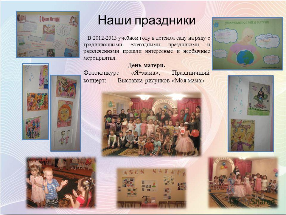Наши праздники В 2012-2013 учебном году в детском саду на ряду с традиционными ежегодными праздниками и развлечениями прошли интересные и необычные мероприятия. День матери. Фотоконкурс «Я+мама»; Праздничный концерт; Выставка рисунков «Моя мама»