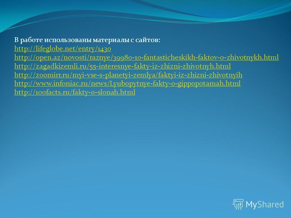 В работе использованы материалы с сайтов: http://lifeglobe.net/entry/1430 http://open.az/novosti/raznye/39980-10-fantasticheskikh-faktov-o-zhivotnykh.html http://zagadkizemli.ru/55-interesnye-fakty-iz-zhizni-zhivotnyh.html http://zoomirr.ru/myi-vse-s