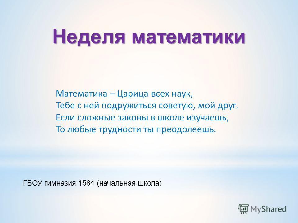 Математика – Царица всех наук, Тебе с ней подружиться советую, мой друг. Если сложные законы в школе изучаешь, То любые трудности ты преодолеешь. ГБОУ гимназия 1584 (начальная школа) Неделя математики