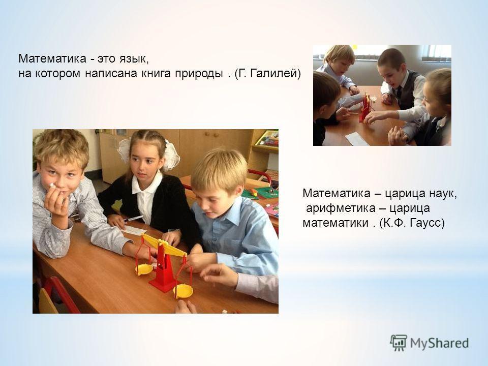 Математика - это язык, на котором написана книга природы. (Г. Галилей) Математика – царица наук, арифметика – царица математики. (К.Ф. Гаусс)