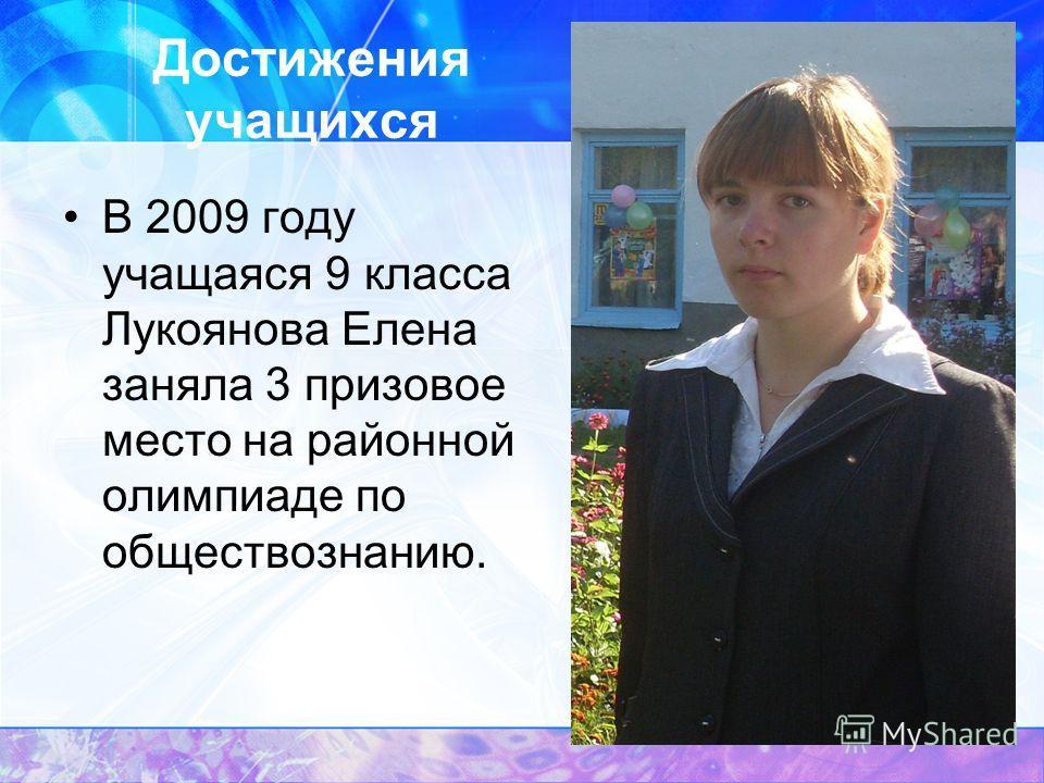 Достижения учащихся В 2009 году учащаяся 9 класса Лукоянова Елена заняла 3 призовое место на районной олимпиаде по обществознанию.