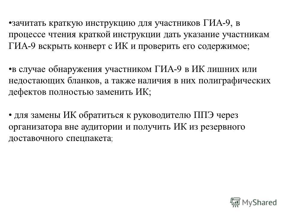 зачитать краткую инструкцию для участников ГИА-9, в процессе чтения краткой инструкции дать указание участникам ГИА-9 вскрыть конверт с ИК и проверить его содержимое; в случае обнаружения участником ГИА-9 в ИК лишних или недостающих бланков, а также