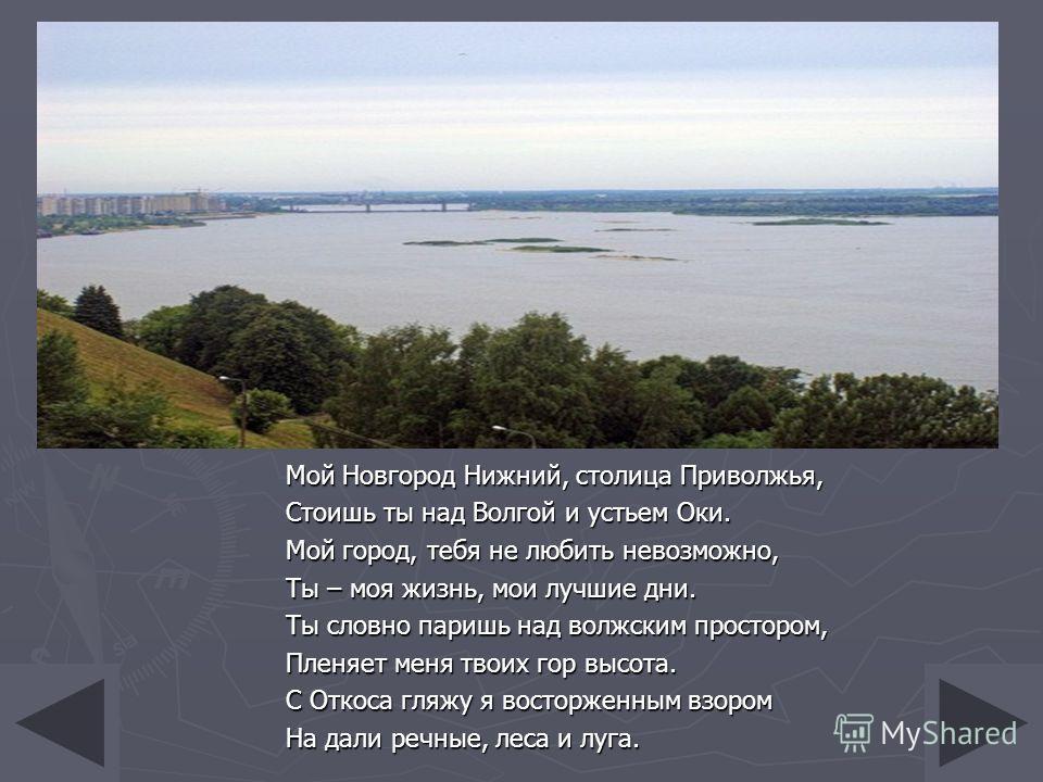 Мой Новгород Нижний, столица Приволжья, Стоишь ты над Волгой и устьем Оки. Мой город, тебя не любить невозможно, Ты – моя жизнь, мои лучшие дни. Ты словно паришь над волжским простором, Пленяет меня твоих гор высота. С Откоса гляжу я восторженным взо