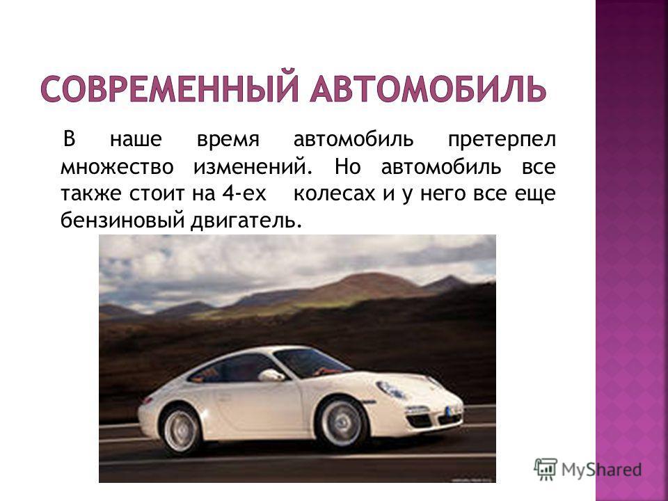 В наше время автомобиль претерпел множество изменений. Но автомобиль все также стоит на 4-ех колесах и у него все еще бензиновый двигатель.
