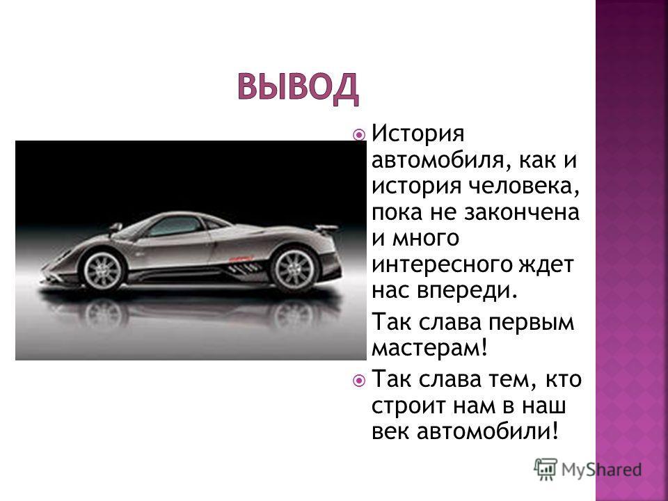 История автомобиля, как и история человека, пока не закончена и много интересного ждет нас впереди. Так слава первым мастерам! Так слава тем, кто строит нам в наш век автомобили!