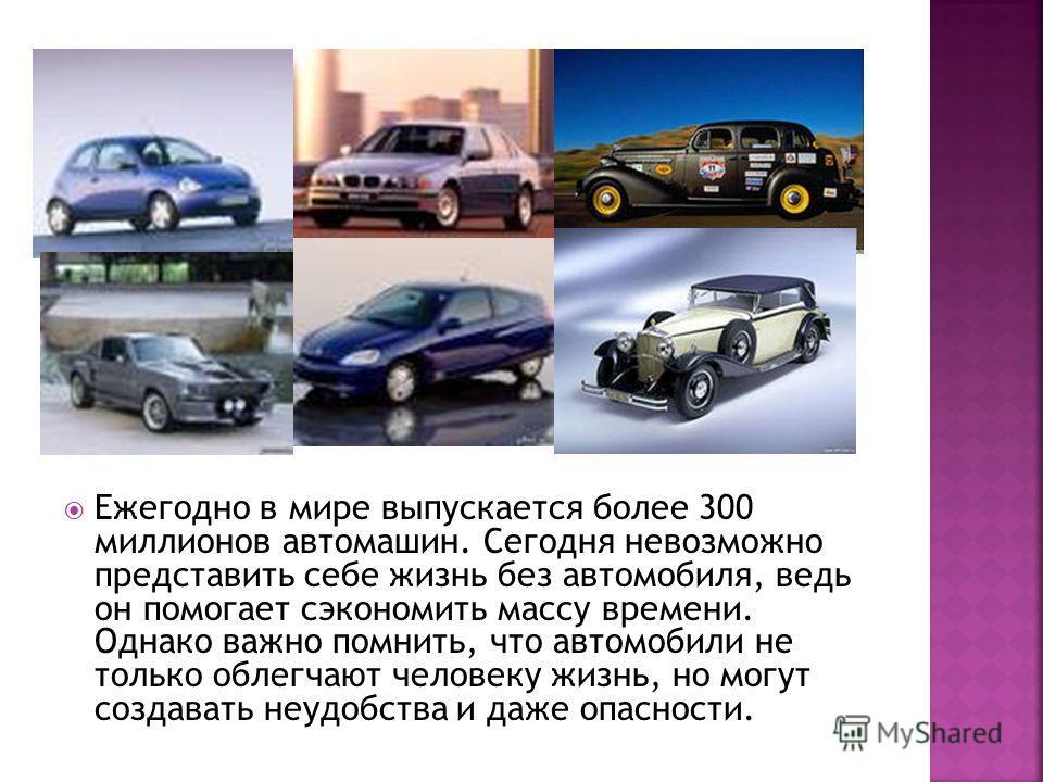 Ежегодно в мире выпускается более 300 миллионов автомашин. Сегодня невозможно представить себе жизнь без автомобиля, ведь он помогает сэкономить массу времени. Однако важно помнить, что автомобили не только облегчают человеку жизнь, но могут создават