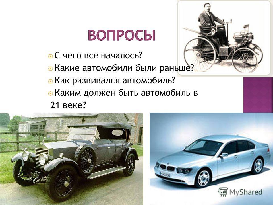 С чего все началось? Какие автомобили были раньше? Как развивался автомобиль? Каким должен быть автомобиль в 21 веке?