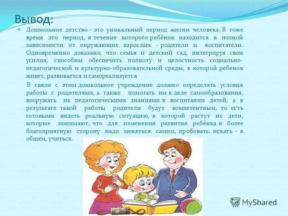 Вывод: Дошкольное детство – это уникальный период жизни человека. В тоже время это период, в течение которого ребёнок находится в полной зависимости от окружающих взрослых - родители и воспитатели. Одновременно доказано, что семья и детский сад, инте