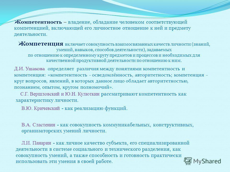 Д.И. Ушакова определяет различия между понятиями компетентность и компетенция: «компетентность - осведомлённость, авторитетность; компетенция - круг вопросов, явлений, в которых данное лицо обладает авторитетностью, познанием, опытом, кругом полномоч