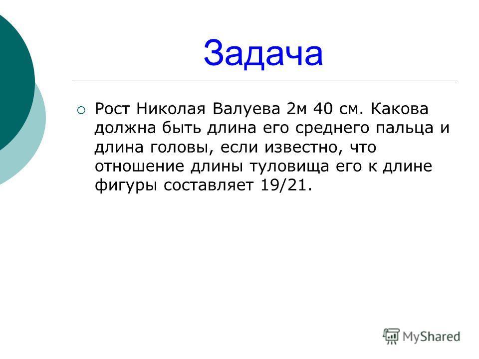 Задача Рост Николая Валуева 2м 40 см. Какова должна быть длина его среднего пальца и длина головы, если известно, что отношение длины туловища его к длине фигуры составляет 19/21.