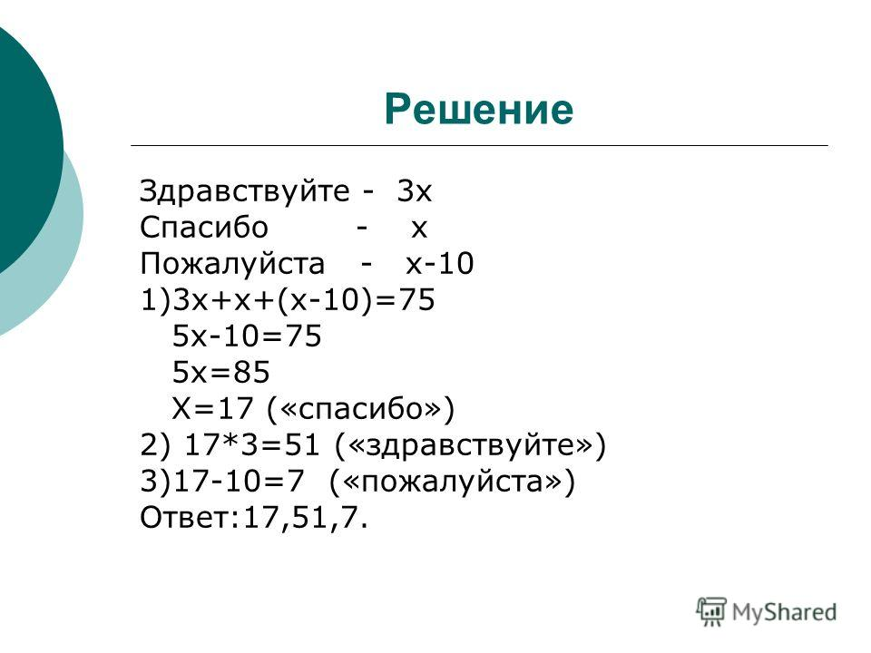 Решение Здравствуйте - 3х Спасибо - х Пожалуйста - х-10 1)3х+х+(х-10)=75 5х-10=75 5х=85 Х=17 («спасибо») 2) 17*3=51 («здравствуйте») 3)17-10=7 («пожалуйста») Ответ:17,51,7.