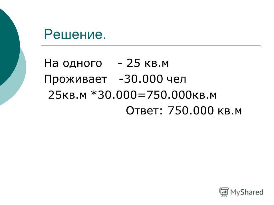 Решение. На одного - 25 кв.м Проживает -30.000 чел 25кв.м *30.000=750.000кв.м Ответ: 750.000 кв.м