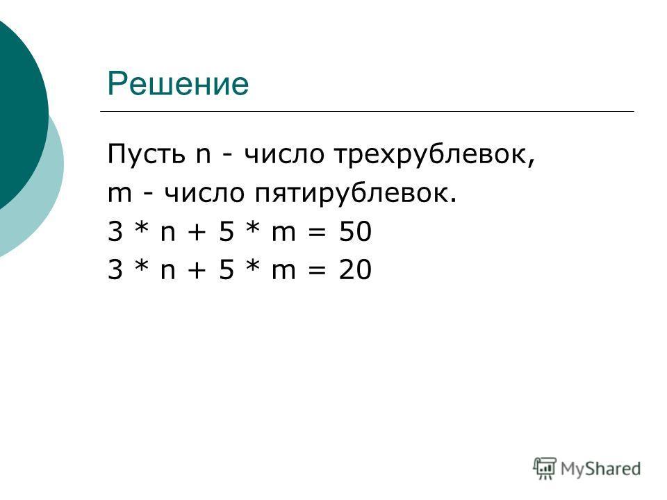 Решение Пусть n - число трехрублевок, m - число пятирублевок. 3 * n + 5 * m = 50 3 * n + 5 * m = 20