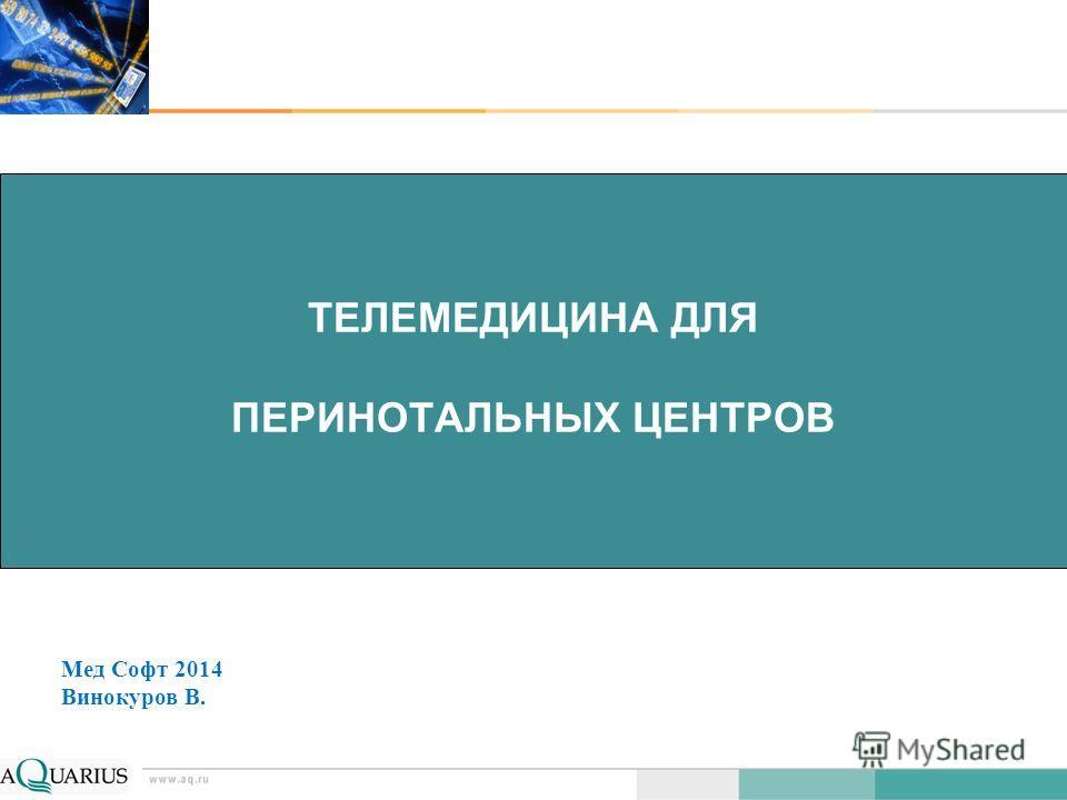 ТЕЛЕМЕДИЦИНА ДЛЯ ПЕРИНОТАЛЬНЫХ ЦЕНТРОВ Мед Софт 2014 Винокуров В.