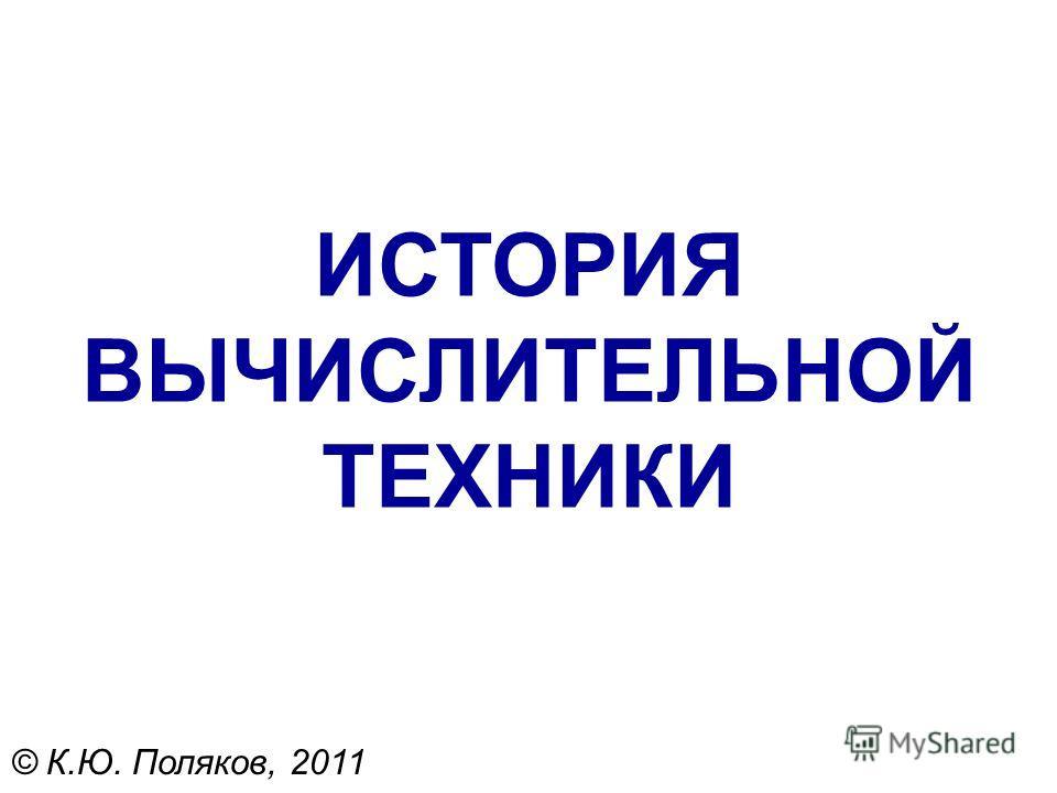 ИСТОРИЯ ВЫЧИСЛИТЕЛЬНОЙ ТЕХНИКИ © К.Ю. Поляков, 2011