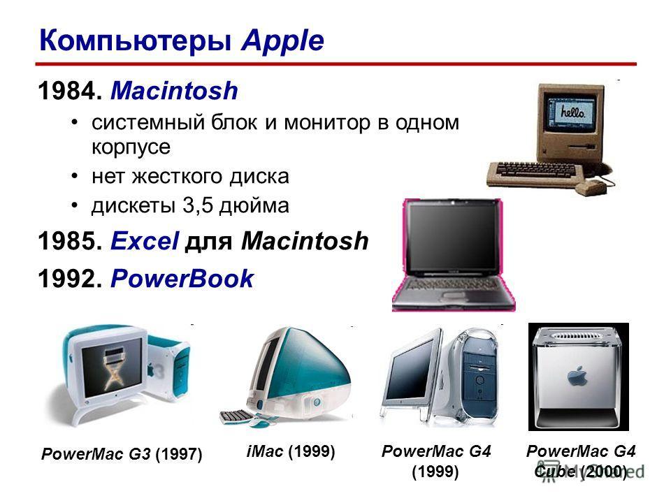 1984. Macintosh системный блок и монитор в одном корпусе нет жесткого диска дискеты 3,5 дюйма 1985. Excel для Macintosh 1992. PowerBook PowerMac G3 (1997) PowerMac G4 (1999) iMac (1999)PowerMac G4 Cube (2000) Компьютеры Apple