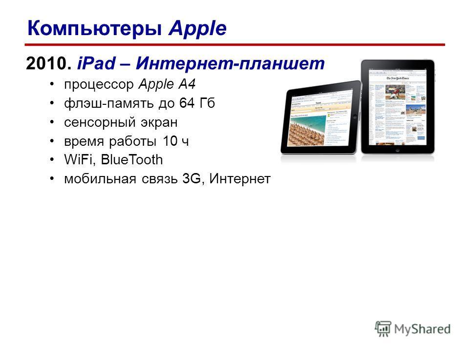 2010. iPad – Интернет-планшет процессор Apple A4 флэш-память до 64 Гб сенсорный экран время работы 10 ч WiFi, BlueTooth мобильная связь 3G, Интернет Компьютеры Apple