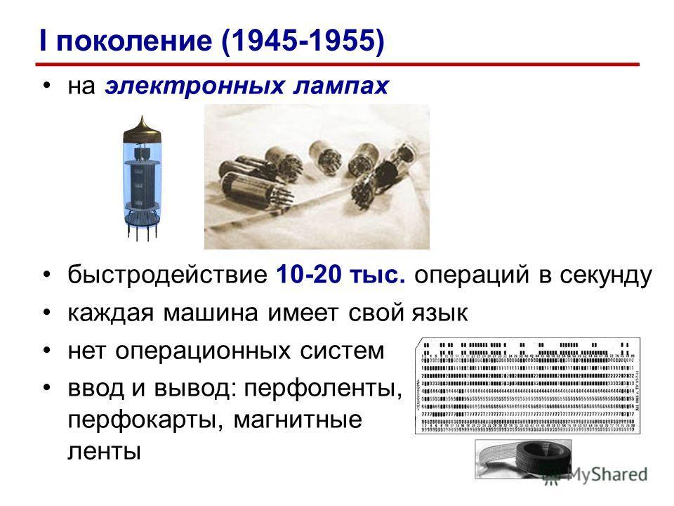 на электронных лампах быстродействие 10-20 тыс. операций в секунду каждая машина имеет свой язык нет операционных систем ввод и вывод: перфоленты, перфокарты, магнитные ленты I поколение (1945-1955)