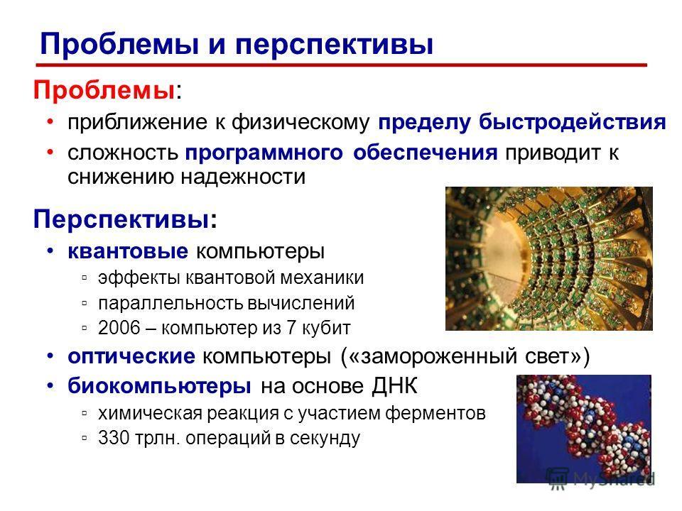 Проблемы: приближение к физическому пределу быстродействия сложность программного обеспечения приводит к снижению надежности Перспективы: квантовые компьютеры эффекты квантовой механики параллельность вычислений 2006 – компьютер из 7 кубит оптические