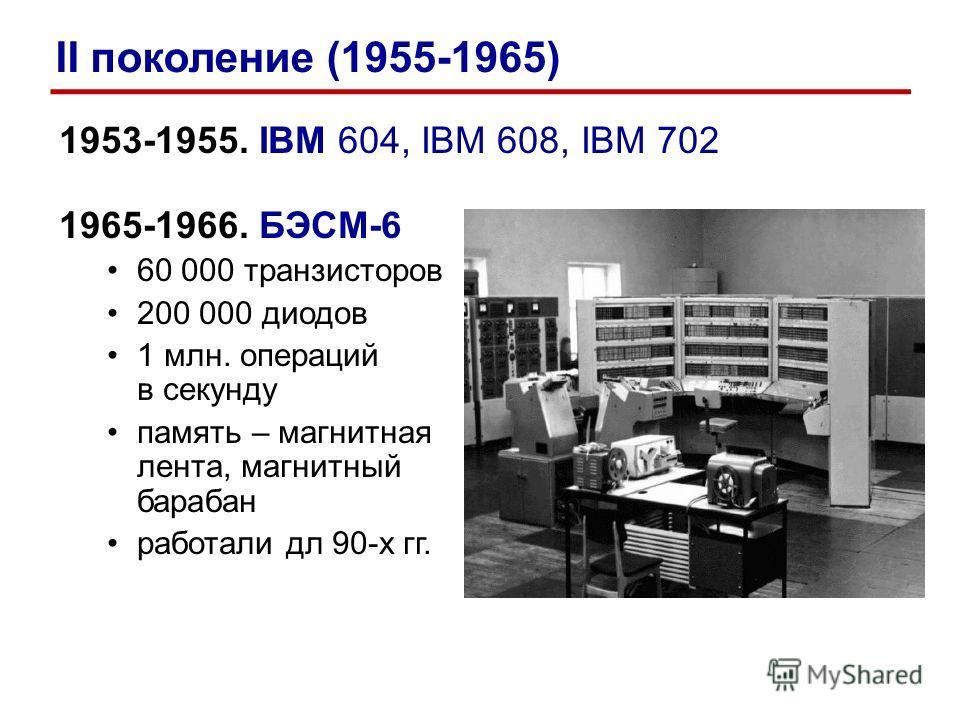1953-1955. IBM 604, IBM 608, IBM 702 1965-1966. БЭСМ-6 60 000 транзисторов 200 000 диодов 1 млн. операций в секунду память – магнитная лента, магнитный барабан работали дл 90-х гг. II поколение (1955-1965)