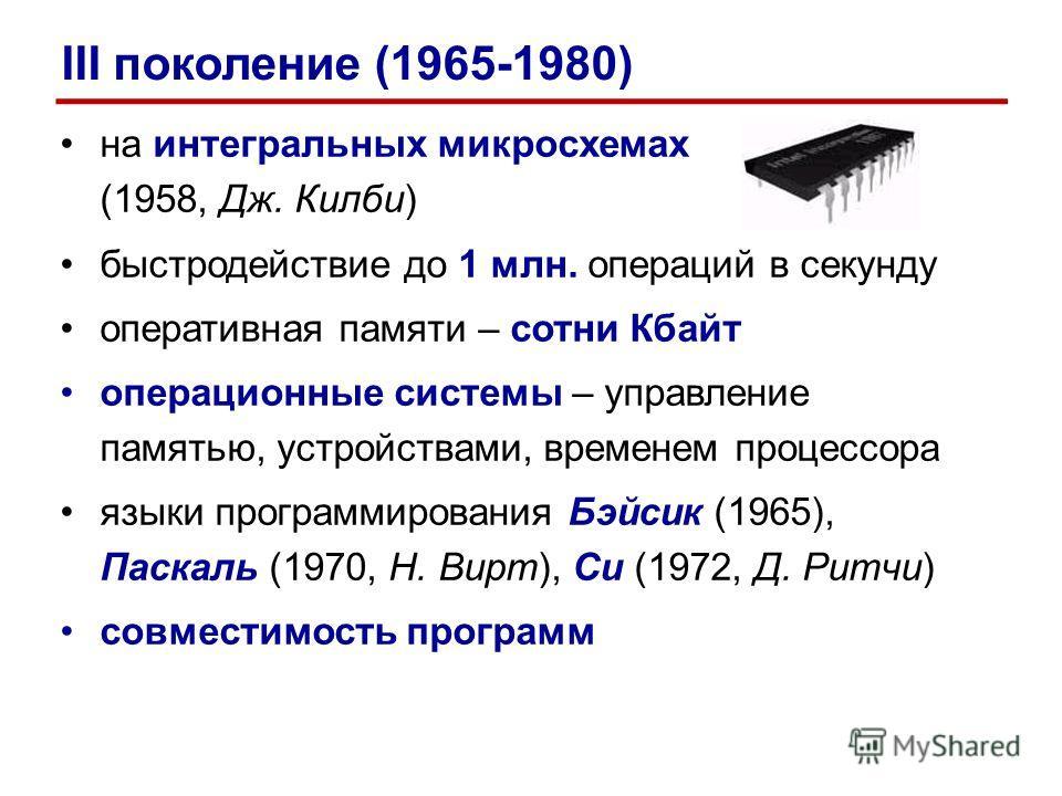 на интегральных микросхемах (1958, Дж. Килби) быстродействие до 1 млн. операций в секунду оперативная памяти – сотни Кбайт операционные системы – управление памятью, устройствами, временем процессора языки программирования Бэйсик (1965), Паскаль (197