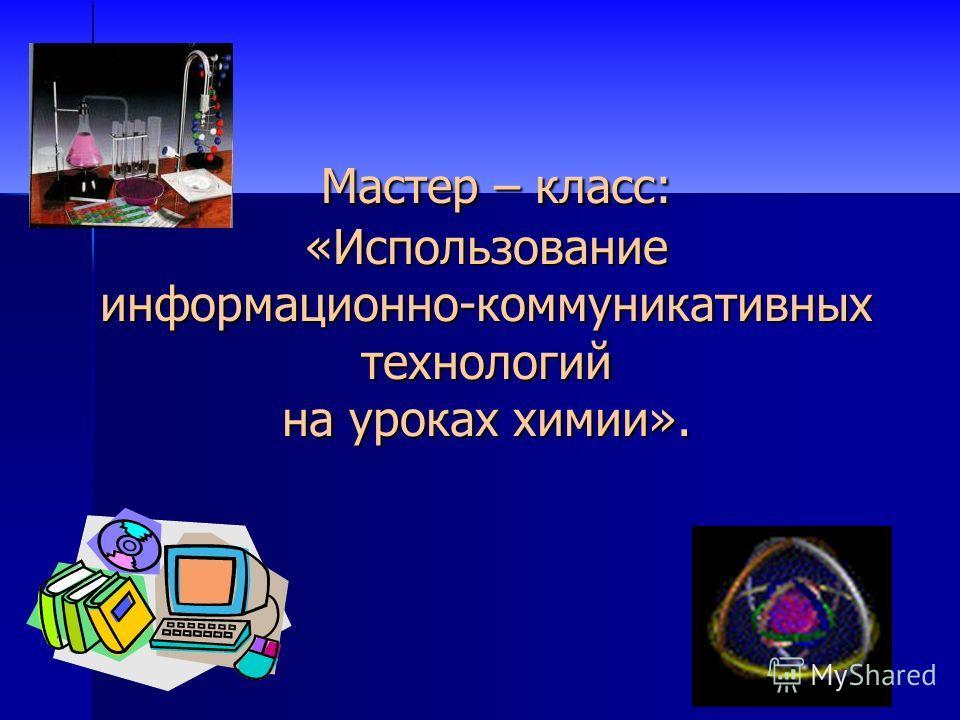 Мастер – класс: «Использование информационно-коммуникативных технологий на уроках химии». Мастер – класс: «Использование информационно-коммуникативных технологий на уроках химии».