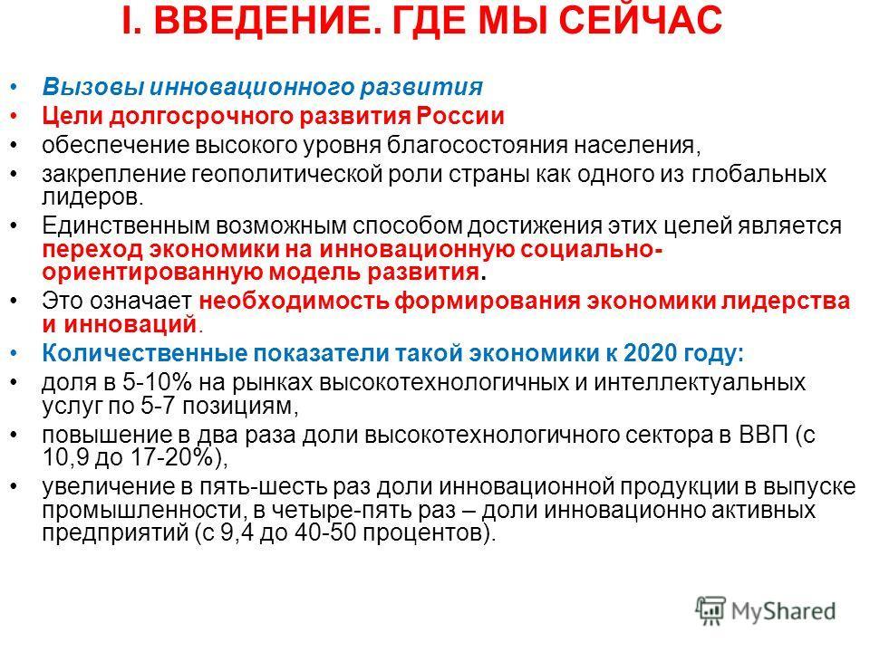 I. ВВЕДЕНИЕ. ГДЕ МЫ СЕЙЧАС Вызовы инновационного развития Цели долгосрочного развития России обеспечение высокого уровня благосостояния населения, закрепление геополитической роли страны как одного из глобальных лидеров. Единственным возможным способ