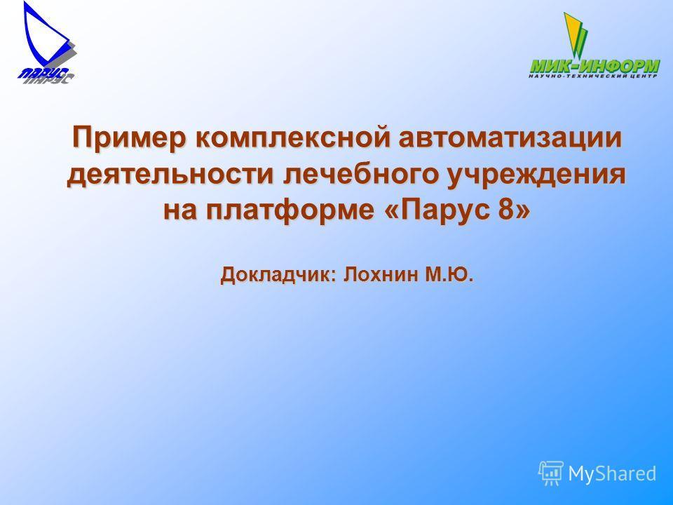 Пример комплексной автоматизации деятельности лечебного учреждения на платформе «Парус 8» Докладчик: Лохнин М.Ю.