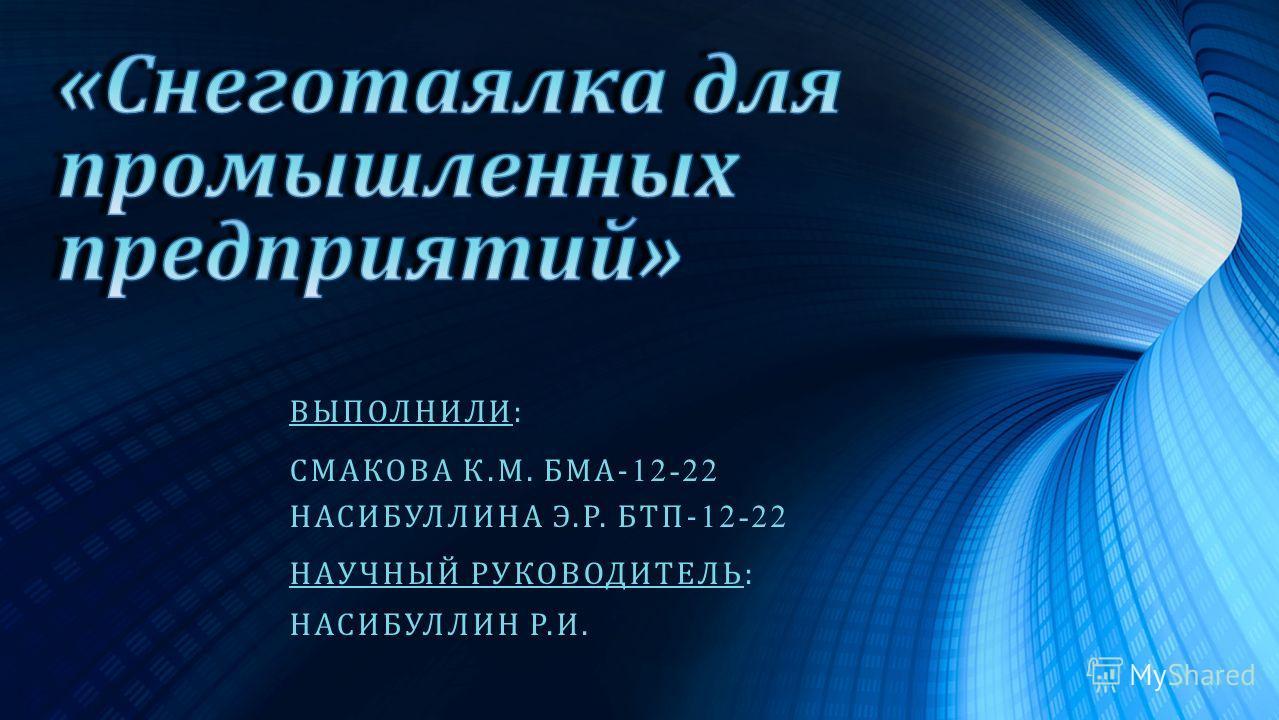 ВЫПОЛНИЛИ : СМАКОВА К. М. БМА - 12-22 НАСИБУЛЛИНА Э. Р. БТП - 12-22 НАУЧНЫЙ РУКОВОДИТЕЛЬ : НАСИБУЛЛИН Р. И.