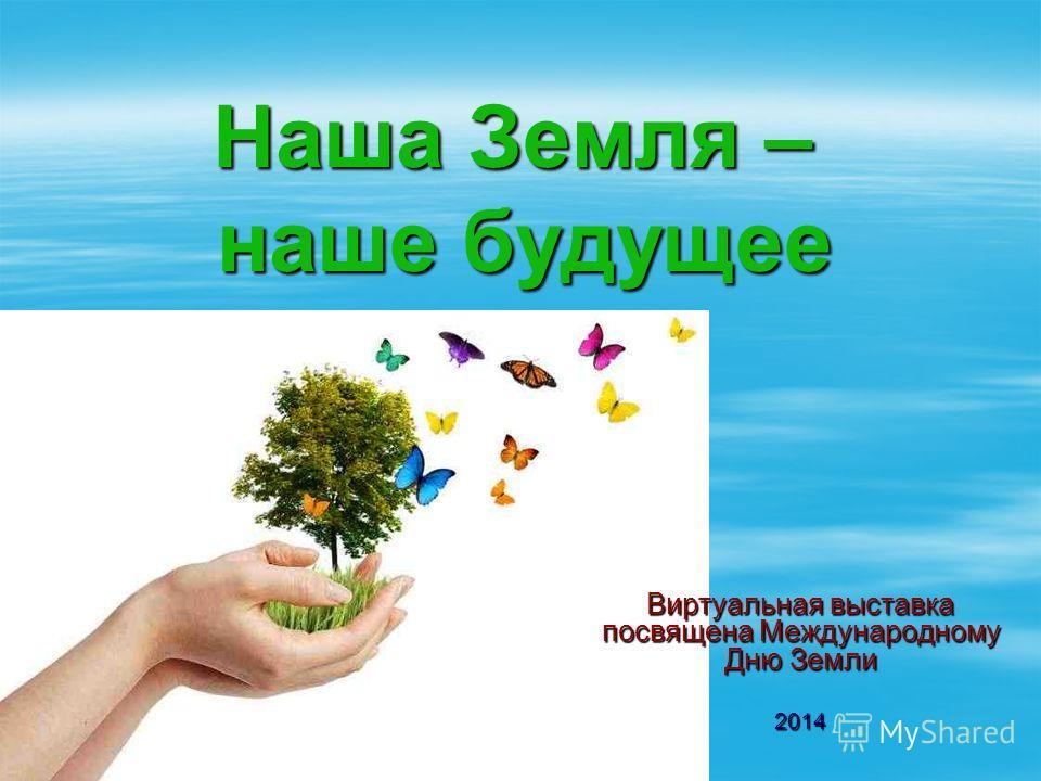 Наша Земля – наше будущее Виртуальная выставка посвящена Международному Дню Земли 2014