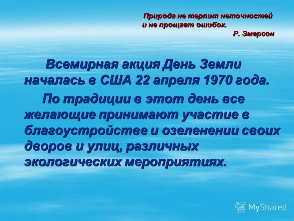 Природа не терпит неточностей и не прощает ошибок. Р. Эмерсон Природа не терпит неточностей и не прощает ошибок. Р. Эмерсон Всемирная акция День Земли началась в США 22 апреля 1970 года. Всемирная акция День Земли началась в США 22 апреля 1970 года.