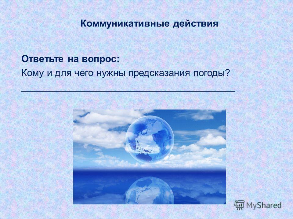 Коммуникативные действия Ответьте на вопрос: Кому и для чего нужны предсказания погоды? _______________________________________