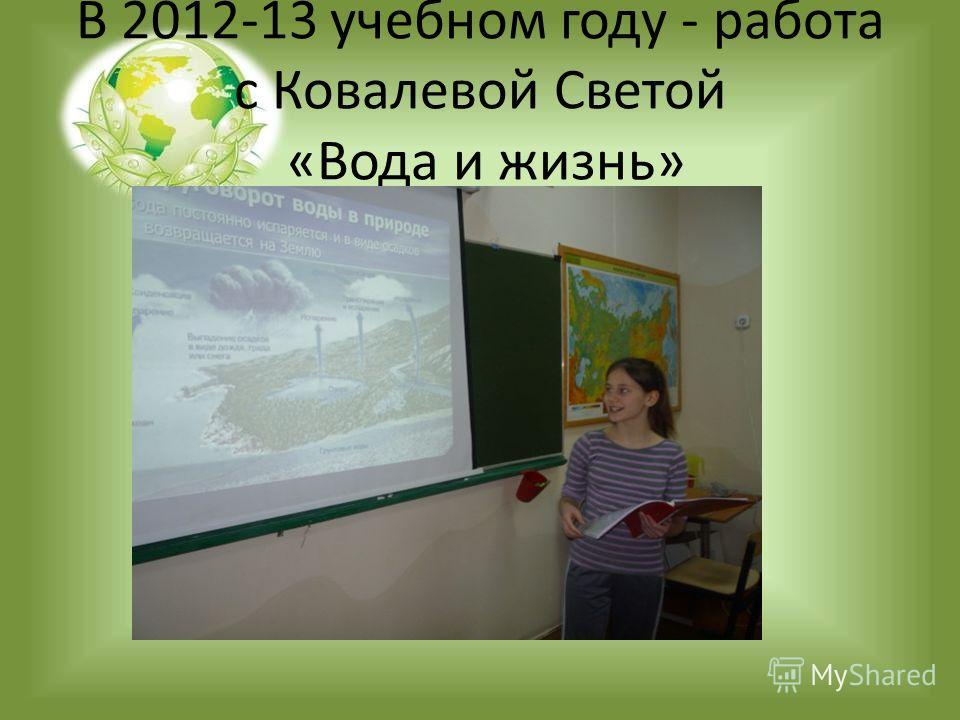 В 2012-13 учебном году - работа с Ковалевой Светой «Вода и жизнь»