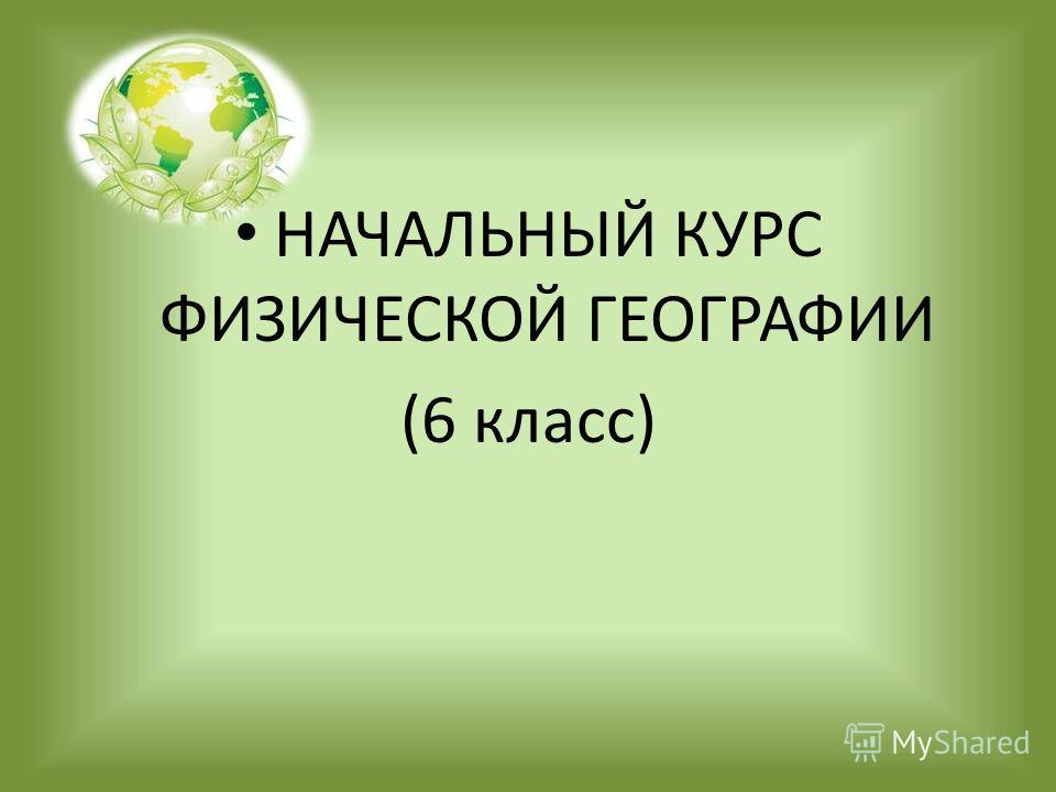 НАЧАЛЬНЫЙ КУРС ФИЗИЧЕСКОЙ ГЕОГРАФИИ (6 класс)